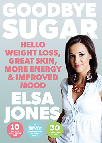 Goodbye Sugar - Hello Weight Loss, Great Skin, More Energy and Improved Mood: How You Can Beat Cravings and Emotional Eating by Elsa Jones
