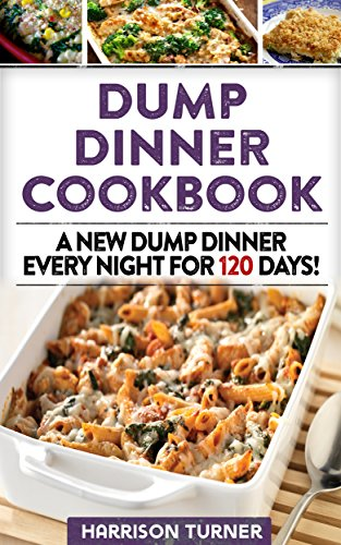 Dump Dinner Cookbook: A New Dump Dinner Every Night For 120 Days (Dump Dinners Book 5) by Harrison Turner