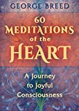 60 Meditations of the Heart: A Journey to Joyful Consciousness