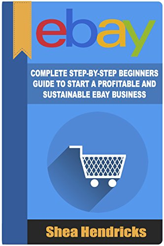 eBay: Complete Step-By-Step Beginners Guide to Start a Profitable and Sustainable eBay Business (Start from Scratch and Eventually Build a Six-Figure Business Empire)