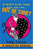 If JESUS is my Song, Why am I so... OUT OF Tune?: A search for balance (059530866X) by Harris, Mike