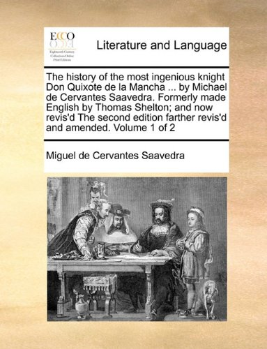 The history of the most ingenious knight Don Quixote de la Mancha ... by Michael de Cervantes Saavedra. Formerly made English by Thomas Shelton; and ... farther revis'd and amended. Volume 1 of 2