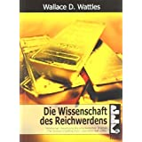 "Die Wissenschaft des Reichwerdens: Vollst�ndige �bersetzung des amerikanischen Originals ""The Science of Getting Rich""von ""Wallace D. Wattles"""