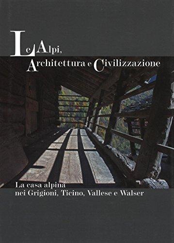 Le Alpi, architettura e civilizzazione. La casa alpina nei Grigioni, Ticino, Vallese e Walser