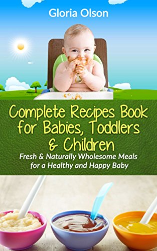 The Complete Recipes Book for Babies, Toddlers & Children: Fresh and Naturally Wholesome Meals for a Healthy & Happy Baby by Gloria Olson