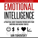 Emotional Intelligence: A Practical Guide to Making Friends with Your Emotions and Raising Your EQ: Positive Psychology Coaching Series, Volume 8 | Ian Tuhovsky