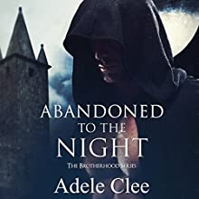 Abandoned to the Night: The Brotherhood Series, Volume 3 Audiobook by Adele Clee Narrated by Kylie Stewart