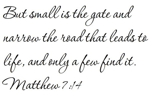 But small is the gate and narrow the road that leads to life, and only a few find it. Matthew 7:14 - Wall and home scripture, lettering, quotes, images, stickers, decals, art, and more!