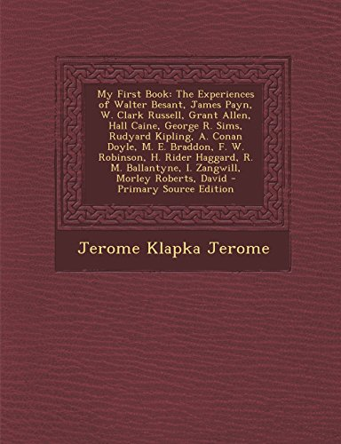 My First Book: The Experiences of Walter Besant, James Payn, W. Clark Russell, Grant Allen, Hall Caine, George R. Sims, Rudyard Kipling, A. Conan ... I. Zangwill, Morley Roberts, David
