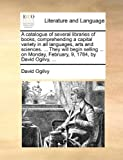 A catalogue of several libraries of books, comprehending a capital variety in all languages, arts and sciences. ... They will begin selling ... on Monday, February, 9, 1784, by David Ogilvy, ... (1170404901) by Ogilvy, David