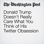 Donald Trump Doesn't Really Care What You Think of His Twitter Obsession | Chris Cillizza