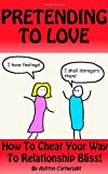 Pretending to Love: How to Cheat Your Way to Relat...