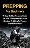 Prepping For Beginners: A Complete Step-By-Step Preppers Guide On How To Prepare For A Food Shortage And How To Prepare For Disaster Now (Prepping For ... Preppers Pantry, Prepping For Survival)