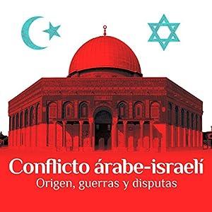 Conflicto árabe-israelí: Origen, guerras y disputas [The Arab-Israeli Conflict: Origin, Wars, and Disputes] Audiobook