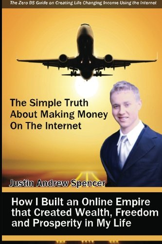 The Simple Truth About Making Money On The Internet: How I Built An Online Empire That Created Wealth, Freedom And Prosperity In My Life