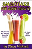 Smoothies for Good Health: The Superfruits, Vegetables, Healthy Indulgences &amp; Everyday Ingredients Smoothie Recipe Book