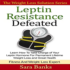 Leptin Resistance Defeated: Learn How to Take Charge of Your Leptin Hormone for Permanent Lifetime Weight Loss and Great Health Audiobook
