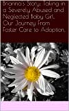 Brianna's Story:  Taking in a Severely Abused and Neglected Baby Girl. Our Journey From Foster Care to Adoption.