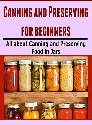 Canning and Preserving for Beginners: All About Canning and Preserving Food in Jars: (Canning and Preserving Hacks, Canning Recipes, Canning for Beginners, Preserving Food) by Maria Osman