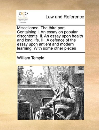 Miscellanea. The third part. Containing I. An essay on popular discontents. II. An essay upon health and long life. III. A defence of the essay upon antient and modern learning. With some other pieces