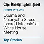 Obama and Netanyahu Stress 'shared Interests' at White House Meeting | Ruth Eglash,Steven Mufson