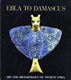 Ebla to Damascus: Art and Archaeology of Ancient Syria : An Exhibition from the Directorate-General of Antiquities and Museums, Syrian Arab Republic