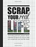 Scrap Your Real Life: Journaling Prompts, Project Ideas, Inspirational Layouts & More To Help You Scrapbook Your Real Life Stories (Volume 1)