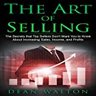 The Art of Selling: The Secrets That Top Sellers Don't Want You to Know About Increasing Sales, Income, and Profits Hörbuch von Dean Walton Gesprochen von: Sam Slydell