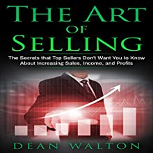The Art of Selling: The Secrets That Top Sellers Don't Want You to Know About Increasing Sales, Income, and Profits Audiobook by Dean Walton Narrated by Sam Slydell