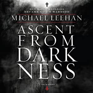 Ascent from Darkness: How Satan's Soldier Became God's Warrior | [Michael Leehan]
