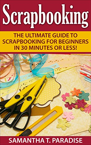 Free Kindle Book : Scrapbooking: The Ultimate guide to Scrapbooking for Beginners in 30 Minutes or Less! (Scrapbooking - How to Scrapbook - Scrapbooking for Beginners -)