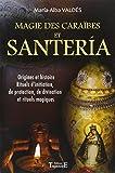 Magie des Caraïbes et Santeria : Origines et histoire, Rituels d'initiation, de protection, de divination et rituels magiques