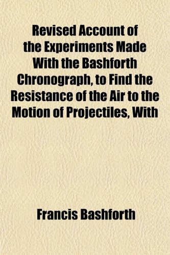 Revised Account of the Experiments Made With the Bashforth Chronograph, to Find the Resistance of the Air to the Motion of Projectiles, With