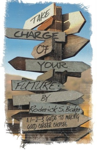 take-charge-of-your-future-a-1-2-3-guide-to-making-good-career-choices-by-roderick-s-baker-2013-10-0