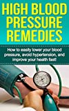 High Blood Pressure Remedies: How to easily lower your blood pressure, avoid hypertension, and improve your health fast!