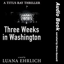 Three Weeks in Washington: A Titus Ray Thriller Audiobook by Luana Ehrlich Narrated by Steven A. Gannett