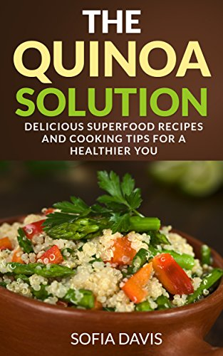 The Quinoa Solution: 30 Delicious Superfood Recipes and Cooking Tips for a Healthier You by Sofia Davis