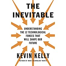 The Inevitable: Understanding the 12 Technological Forces That Will Shape Our Future | Livre audio Auteur(s) : Kevin Kelly Narrateur(s) : George Newbern