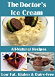 The Doctor's Ice Cream: 20 Healthy, Dairy-Free, Gluten-Free, Low-Fat, All Natural, Ice Cream Recipes (Moan Inducing Raw Vegan Recipes Book 4)