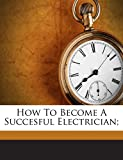img - for How To Become A Succesful Electrician; book / textbook / text book