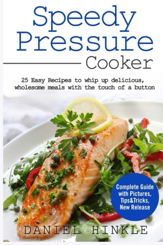Speedy Pressure Cooker: 25 Easy Recipes To Whip Up Delicious, Wholesome Meals With The Touch Of A Button (DH Kitchen) (Volume 21) by Daniel Hinkle, Marvin Delgado, Ralph Replogle