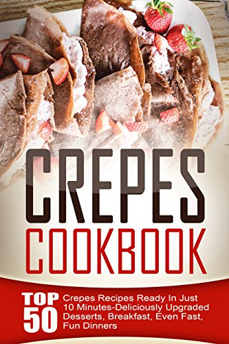 Crepes Cookbook: Top 50 Crepes Recipes Ready In Just 10 Minutes-Deliciously Upgraded Desserts, Breakfast, Even Fast, Fun Dinners by Amelia Sanders