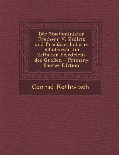 Der Staatsminister Freiherr V. Zedlitz Und Preussens Hoheres Schulwesen Im Zeitalter Friedrichs Des Grossen