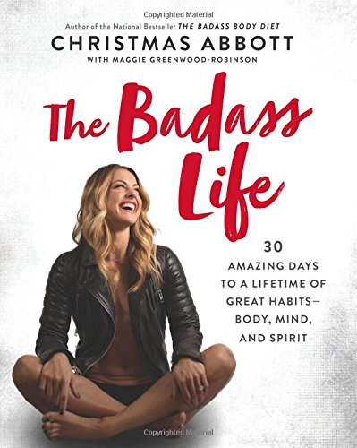 The Badass Life: 30 Amazing Days to a Lifetime of Great Habits–Body, Mind, and Spirit