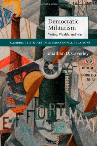 Democratic Militarism: Voting, Wealth, and War (Cambridge Studies in International Relations)