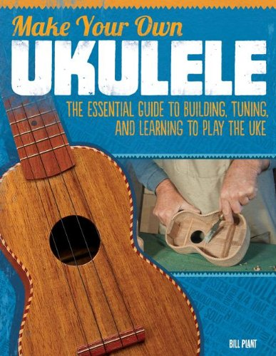 Make Your Own Ukulele: The Essential Guide to Building, Tuning, and Learning to Play the Uke (The Time-Crunched Athlete)