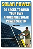 Solar Power: 20 Hacks to Build Your Own Affordable Solar Power System: (Solar Power Systems For Homes, Affordable Solar Power) (Off Grid Solar Power Systems, Solar Power Systems)