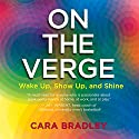 On the Verge: Wake Up, Show Up, and Shine Audiobook by Cara Bradley Narrated by Cara Bradley
