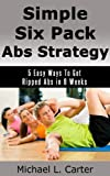 Simple Six Pack Abs Strategy: 5 Easy Ways To Get Ripped Abs in 6 Weeks