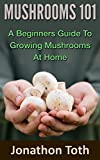 Mushrooms 101: A Beginners Guide to Growing Mushrooms at Home (Self Sustained Living)